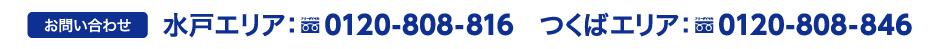 お問い合わせ 水戸エリア:0120-808-816 つくばエリア:0120-808-846